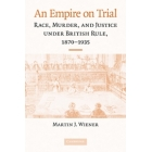 An empire on trial. Race, murder, and justice under British rule, 1870-1935