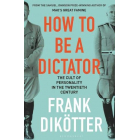 How to Be a Dictator. The Cult of Personality in the Twentieth Century
