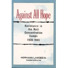 Against all hope. Resistance in the nazi concentration camps, 1938-1945