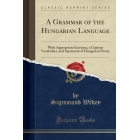 A Grammar of the Hungarian Language: With Appropriate Exercises, a Copious Vocabulary, and Specimens of Hungarian Poetry (Classic Reprint)