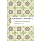 The aesthetic ground of critical theory: new readings on Benjamin and Adorno