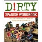 Dirty Spanish Workbook .200 Fun Exercises Filled with Slang, Sex and Swearing