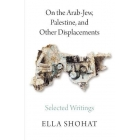 On the Arab-Jew, Palestine, and Other Displacements: Selected Writings of Ella Shohat