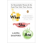 What she ate. Six Remarkable Women & the Food That Tells Their Stories